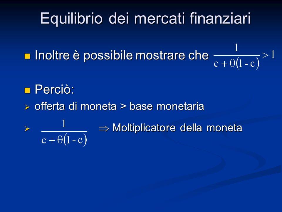 Inoltre è possibile mostrare che Inoltre è possibile mostrare che Perciò: Perciò: offerta di moneta > base monetaria offerta di moneta > base monetaria Moltiplicatore della moneta Moltiplicatore della moneta Equilibrio dei mercati finanziari