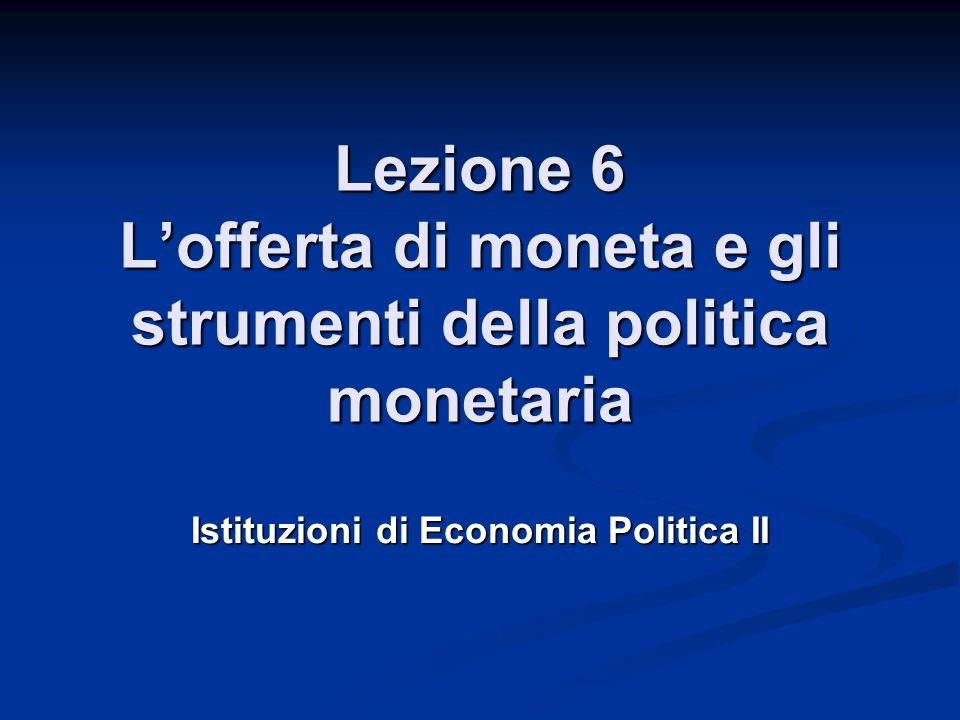 Lezione 6 Lofferta di moneta e gli strumenti della politica monetaria Istituzioni di Economia Politica II