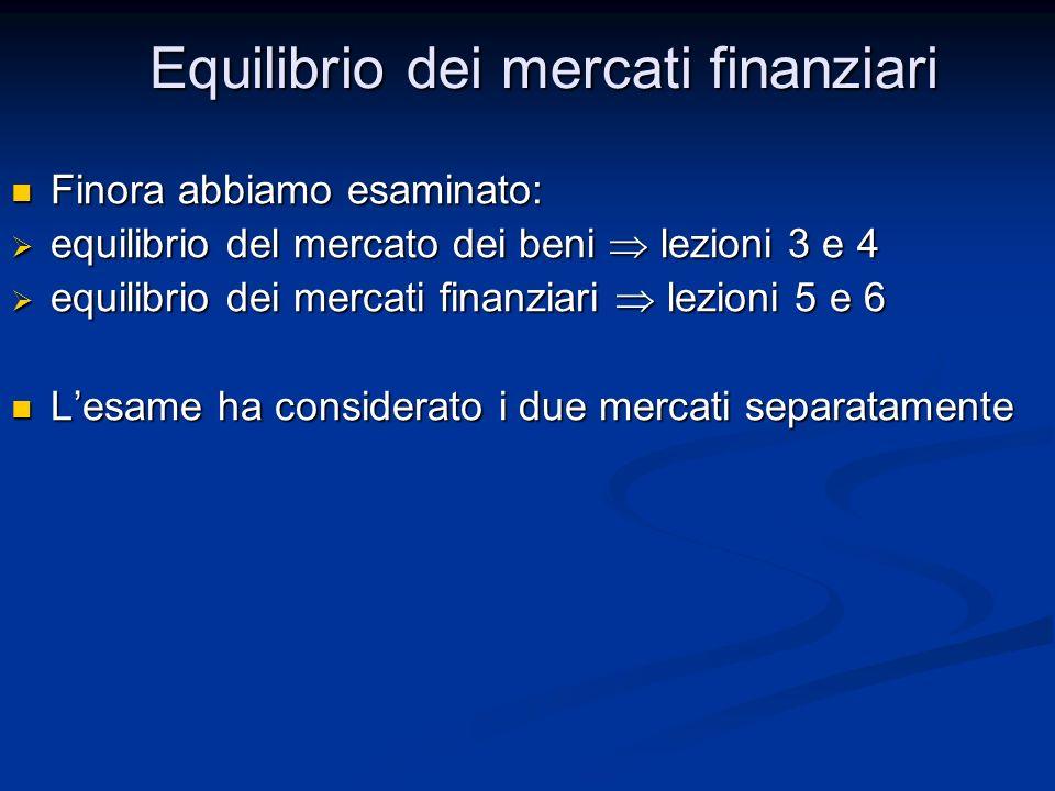 Finora abbiamo esaminato: Finora abbiamo esaminato: equilibrio del mercato dei beni lezioni 3 e 4 equilibrio del mercato dei beni lezioni 3 e 4 equilibrio dei mercati finanziari lezioni 5 e 6 equilibrio dei mercati finanziari lezioni 5 e 6 Lesame ha considerato i due mercati separatamente Lesame ha considerato i due mercati separatamente Equilibrio dei mercati finanziari