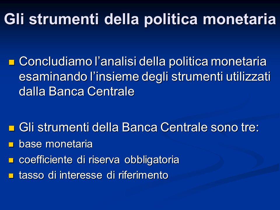 Gli strumenti della politica monetaria Concludiamo lanalisi della politica monetaria esaminando linsieme degli strumenti utilizzati dalla Banca Centra