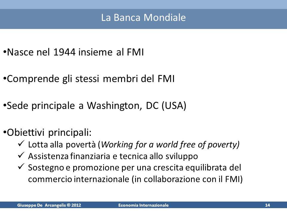 Giuseppe De Arcangelis © 2012Economia Internazionale14 La Banca Mondiale Nasce nel 1944 insieme al FMI Comprende gli stessi membri del FMI Sede princi