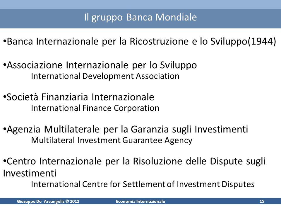 Giuseppe De Arcangelis © 2012Economia Internazionale15 Il gruppo Banca Mondiale Banca Internazionale per la Ricostruzione e lo Sviluppo(1944) Associaz