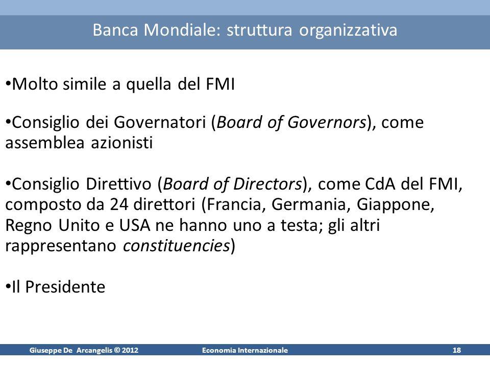 Giuseppe De Arcangelis © 2012Economia Internazionale18 Banca Mondiale: struttura organizzativa Molto simile a quella del FMI Consiglio dei Governatori