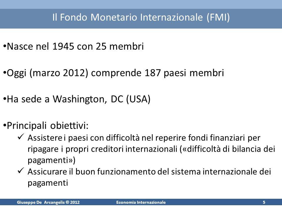 Giuseppe De Arcangelis © 2012Economia Internazionale5 Il Fondo Monetario Internazionale (FMI) Nasce nel 1945 con 25 membri Oggi (marzo 2012) comprende