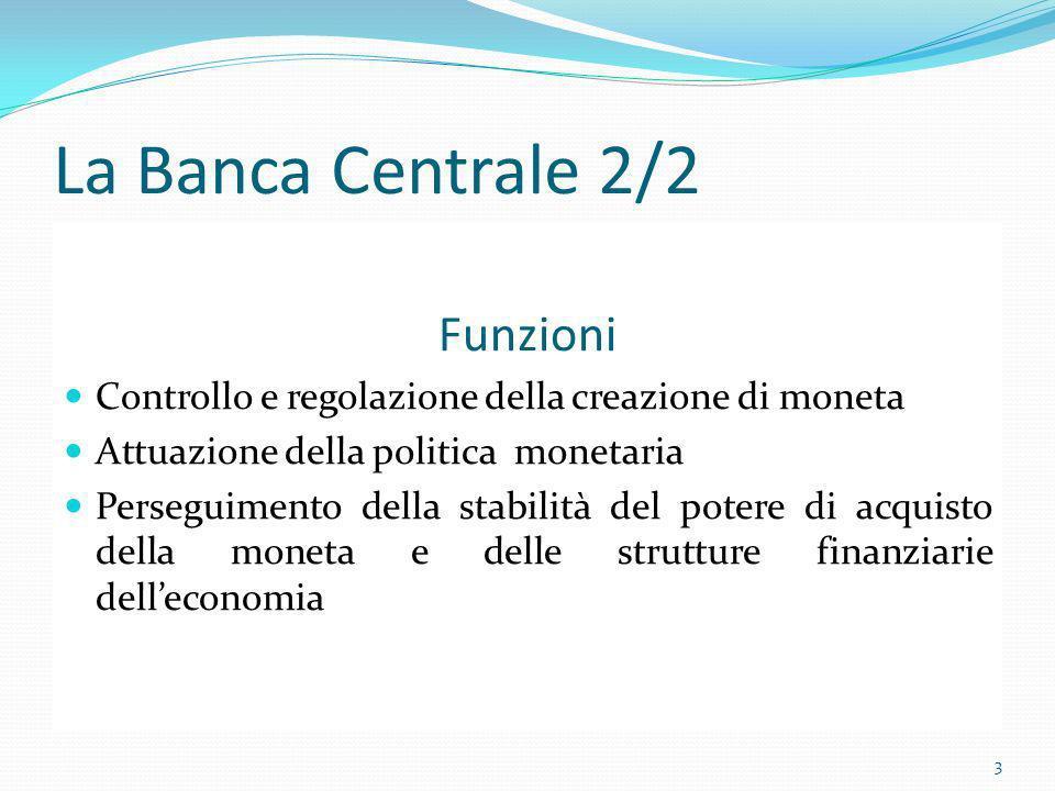 La Banca Centrale 2/2 Funzioni Controllo e regolazione della creazione di moneta Attuazione della politica monetaria Perseguimento della stabilità del