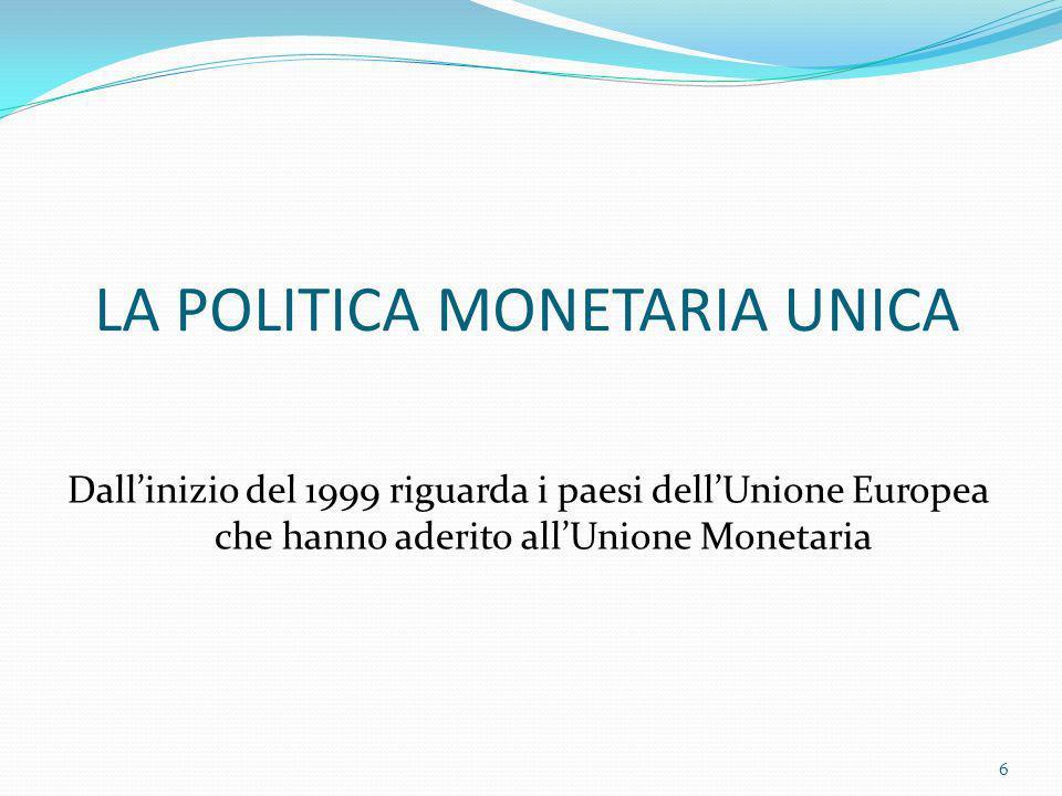 LA POLITICA MONETARIA UNICA Dallinizio del 1999 riguarda i paesi dellUnione Europea che hanno aderito allUnione Monetaria 6