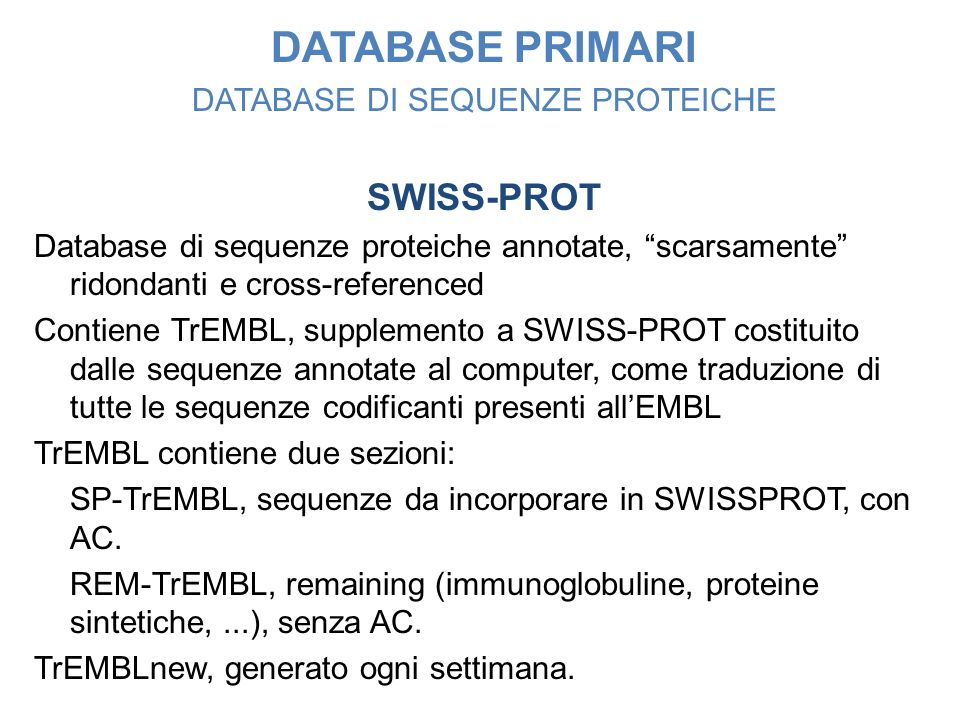 DATABASE PRIMARI DATABASE DI SEQUENZE PROTEICHE SWISS-PROT Database di sequenze proteiche annotate, scarsamente ridondanti e cross-referenced Contiene TrEMBL, supplemento a SWISS-PROT costituito dalle sequenze annotate al computer, come traduzione di tutte le sequenze codificanti presenti allEMBL TrEMBL contiene due sezioni: SP-TrEMBL, sequenze da incorporare in SWISSPROT, con AC.