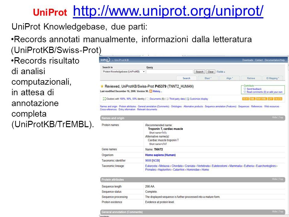 UniProt http://www.uniprot.org/uniprot/ http://www.uniprot.org/uniprot/ UniProt Knowledgebase, due parti: Records annotati manualmente, informazioni d