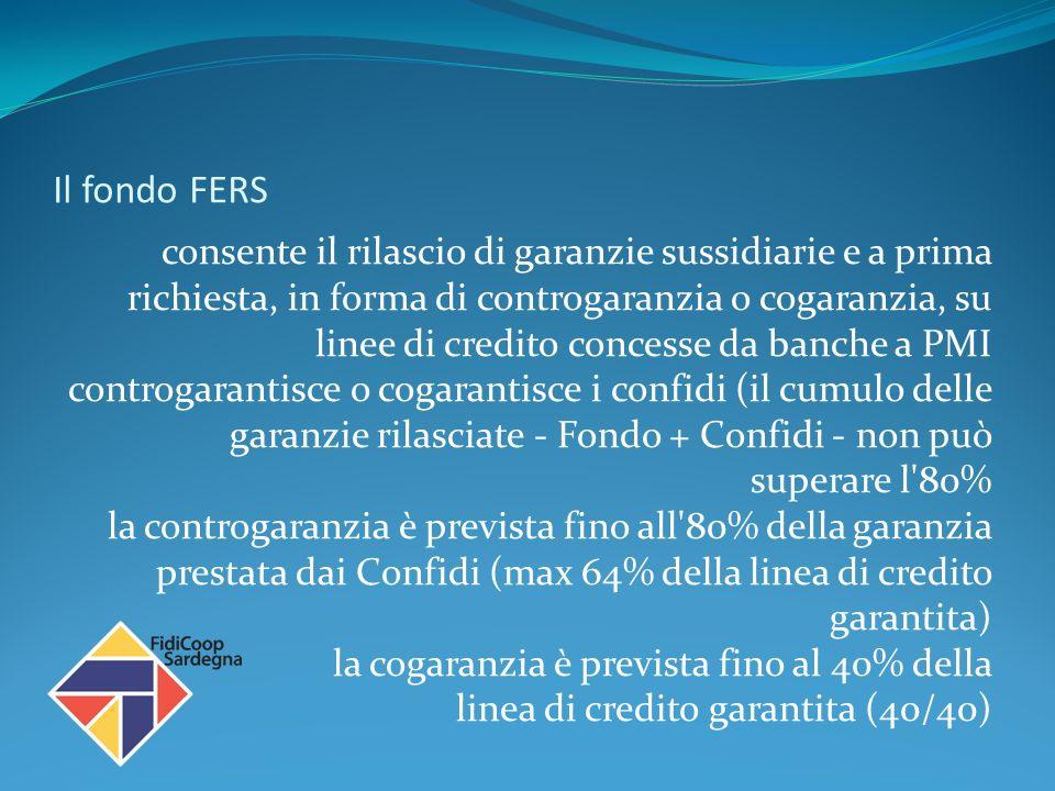 Il fondo FERS consente il rilascio di garanzie sussidiarie e a prima richiesta, in forma di controgaranzia o cogaranzia, su linee di credito concesse da banche a PMI controgarantisce o cogarantisce i confidi (il cumulo delle garanzie rilasciate - Fondo + Confidi - non può superare l 80% la controgaranzia è prevista fino all 80% della garanzia prestata dai Confidi (max 64% della linea di credito garantita) la cogaranzia è prevista fino al 40% della linea di credito garantita (40/40)