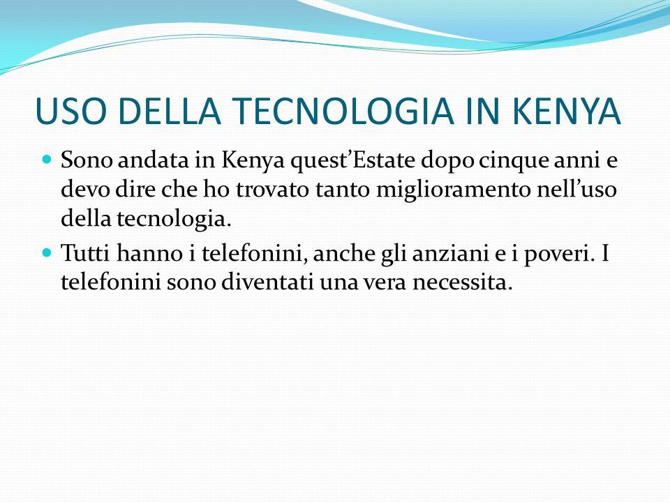 USO DELLA TECNOLOGIA IN KENYA Sono andata in Kenya questEstate dopo cinque anni e devo dire che ho trovato tanto miglioramento nelluso della tecnologi