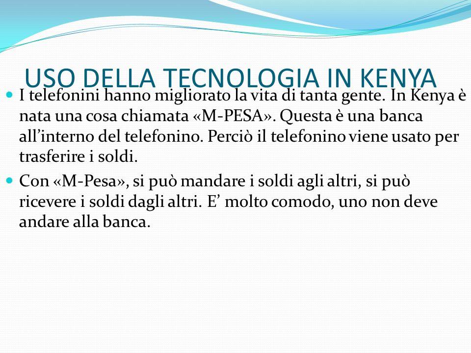 USO DELLA TECNOLOGIA IN KENYA I telefonini hanno migliorato la vita di tanta gente. In Kenya è nata una cosa chiamata «M-PESA». Questa è una banca all