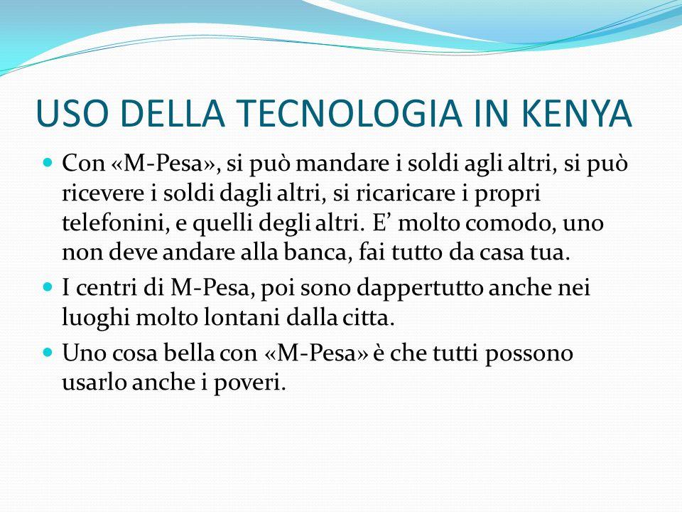 USO DELLA TECNOLOGIA IN KENYA Con «M-Pesa», si può mandare i soldi agli altri, si può ricevere i soldi dagli altri, si ricaricare i propri telefonini,