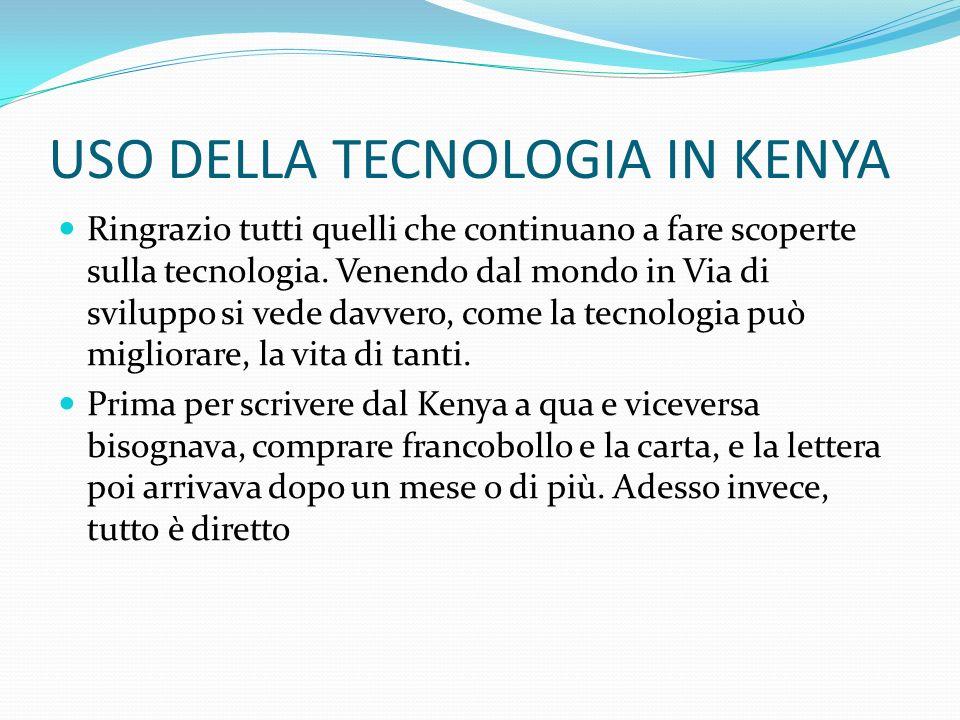 USO DELLA TECNOLOGIA IN KENYA Ringrazio tutti quelli che continuano a fare scoperte sulla tecnologia. Venendo dal mondo in Via di sviluppo si vede dav