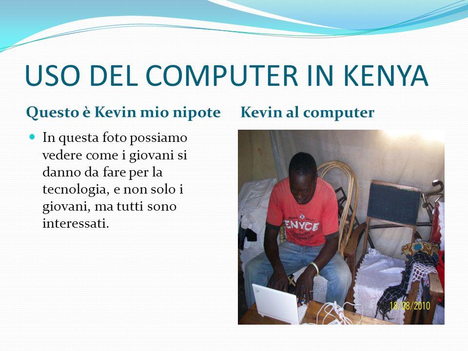 USO DEL COMPUTER IN KENYA Questo è Kevin mio nipote Kevin al computer In questa foto possiamo vedere come i giovani si danno da fare per la tecnologia