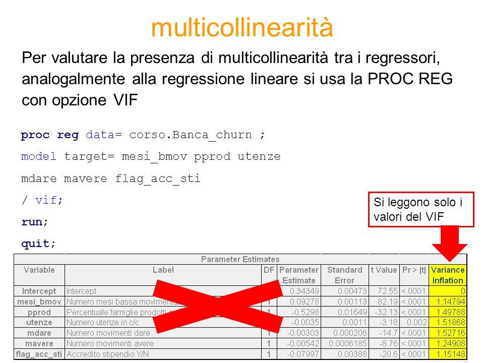 multicollinearità proc reg data= corso.Banca_churn ; model target= mesi_bmov pprod utenze mdare mavere flag_acc_sti / vif; run; quit; Per valutare la