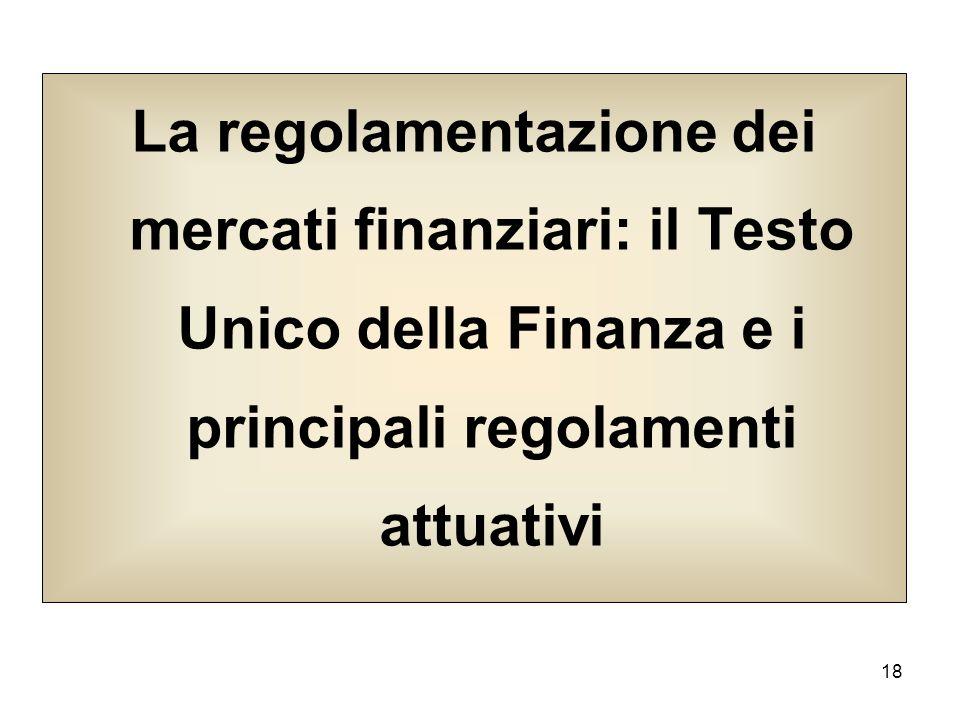18 La regolamentazione dei mercati finanziari: il Testo Unico della Finanza e i principali regolamenti attuativi