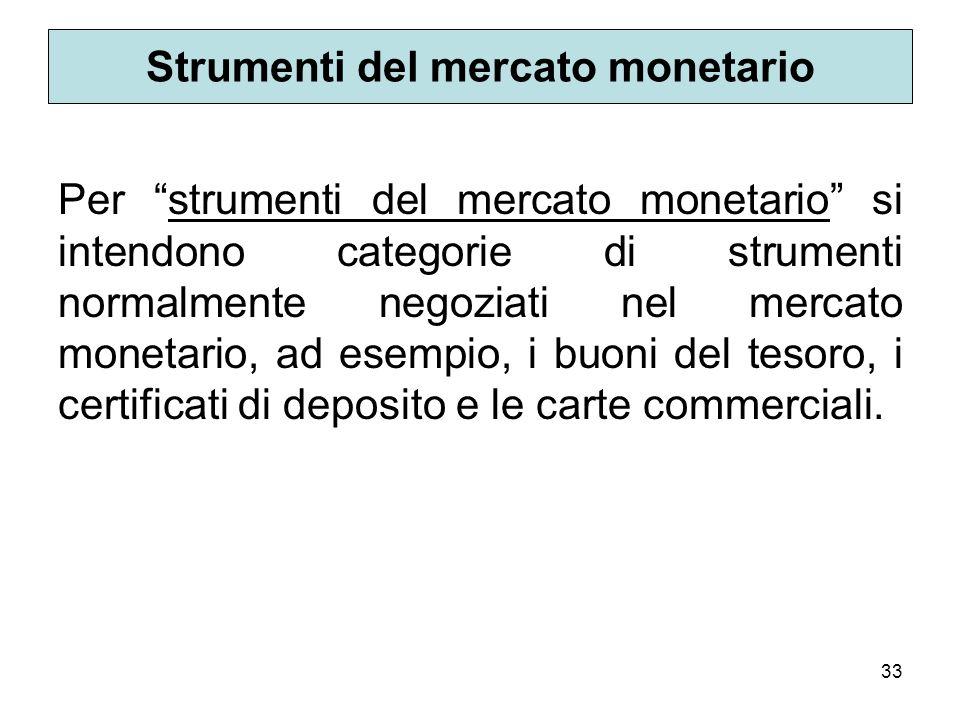 33 Strumenti del mercato monetario Per strumenti del mercato monetario si intendono categorie di strumenti normalmente negoziati nel mercato monetario, ad esempio, i buoni del tesoro, i certificati di deposito e le carte commerciali.