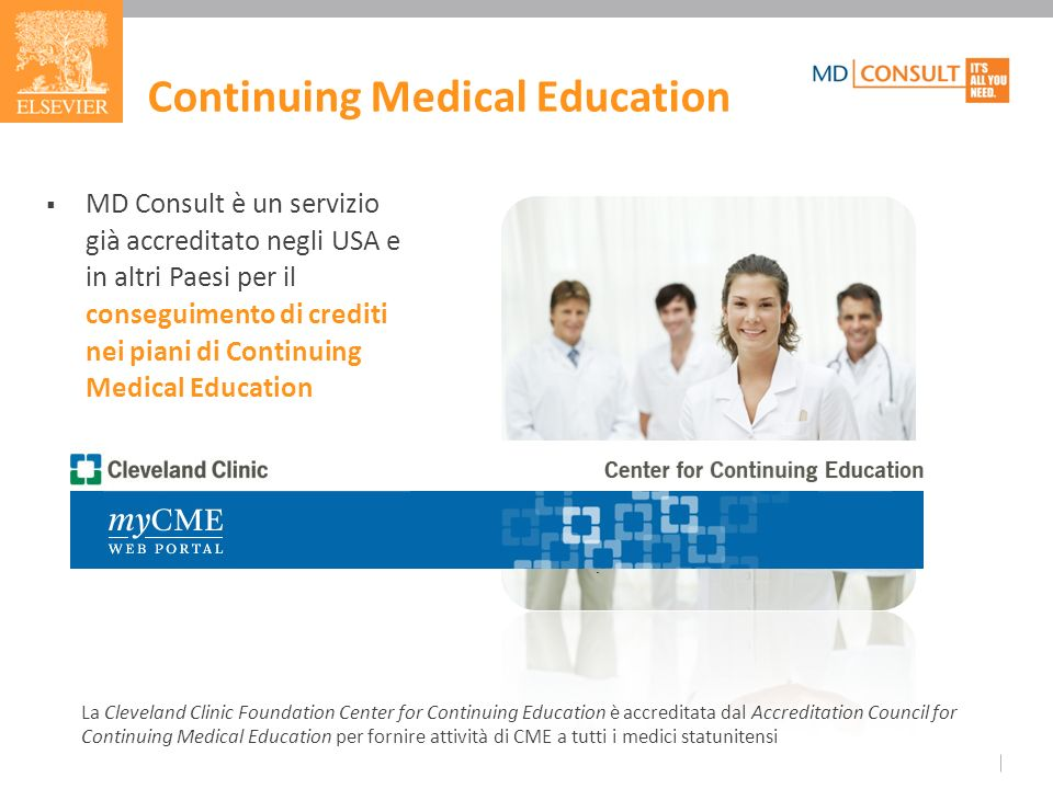 MD Consult è un servizio già accreditato negli USA e in altri Paesi per il conseguimento di crediti nei piani di Continuing Medical Education La Cleveland Clinic Foundation Center for Continuing Education è accreditata dal Accreditation Council for Continuing Medical Education per fornire attività di CME a tutti i medici statunitensi.