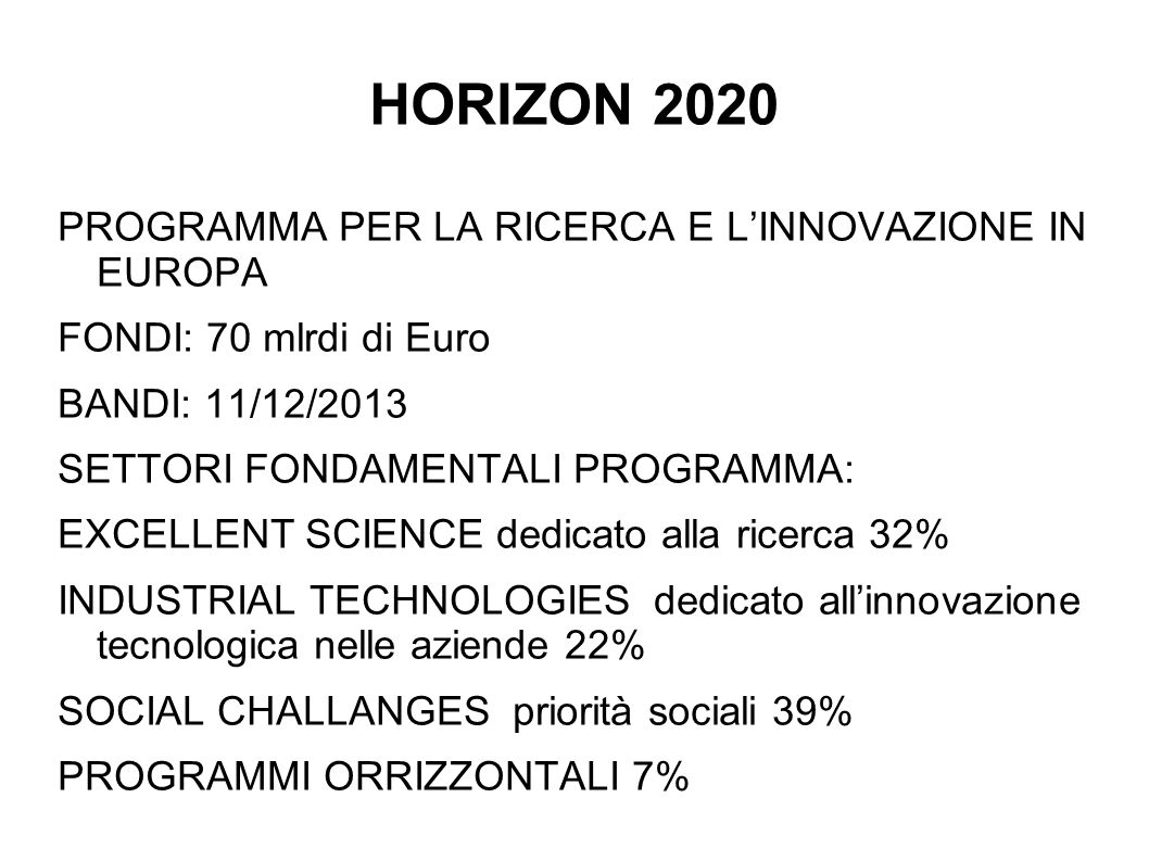 HORIZON 2020 PROGRAMMA PER LA RICERCA E LINNOVAZIONE IN EUROPA FONDI: 70 mlrdi di Euro BANDI: 11/12/2013 SETTORI FONDAMENTALI PROGRAMMA: EXCELLENT SCI