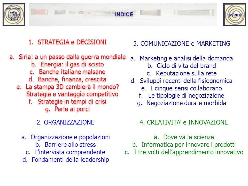MARCO GALLERI strategia organizzazione comunicazione marketing MARCO GALLERI strategia organizzazione comunicazione marketing INDICE 1.STRATEGIA e DECISIONI a.Siria: a un passo dalla guerra mondiale b.Energia: il gas di scisto c.Banche italiane malsane d.Banche, finanza, crescita e.La stampa 3D cambierà il mondo.