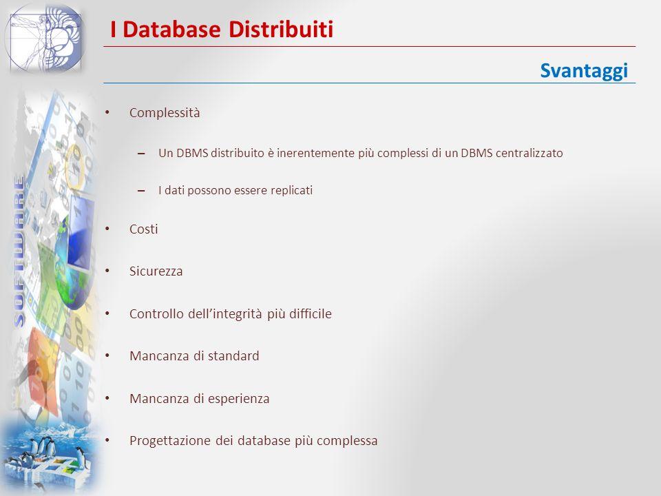 I Database Distribuiti Complessità – Un DBMS distribuito è inerentemente più complessi di un DBMS centralizzato – I dati possono essere replicati Cost