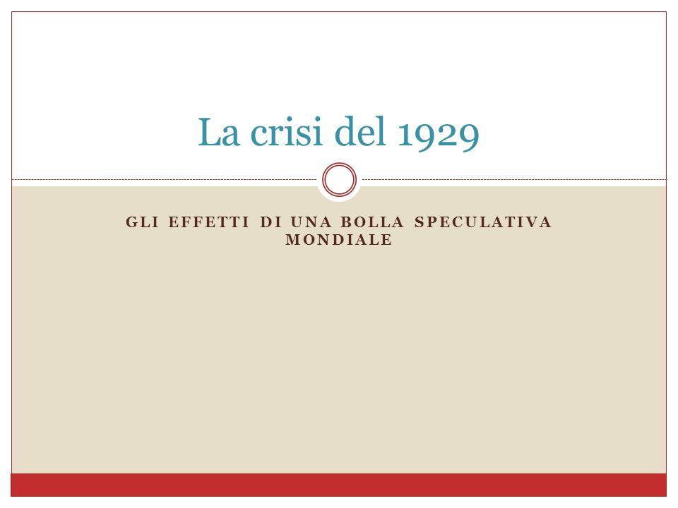 GLI EFFETTI DI UNA BOLLA SPECULATIVA MONDIALE La crisi del 1929