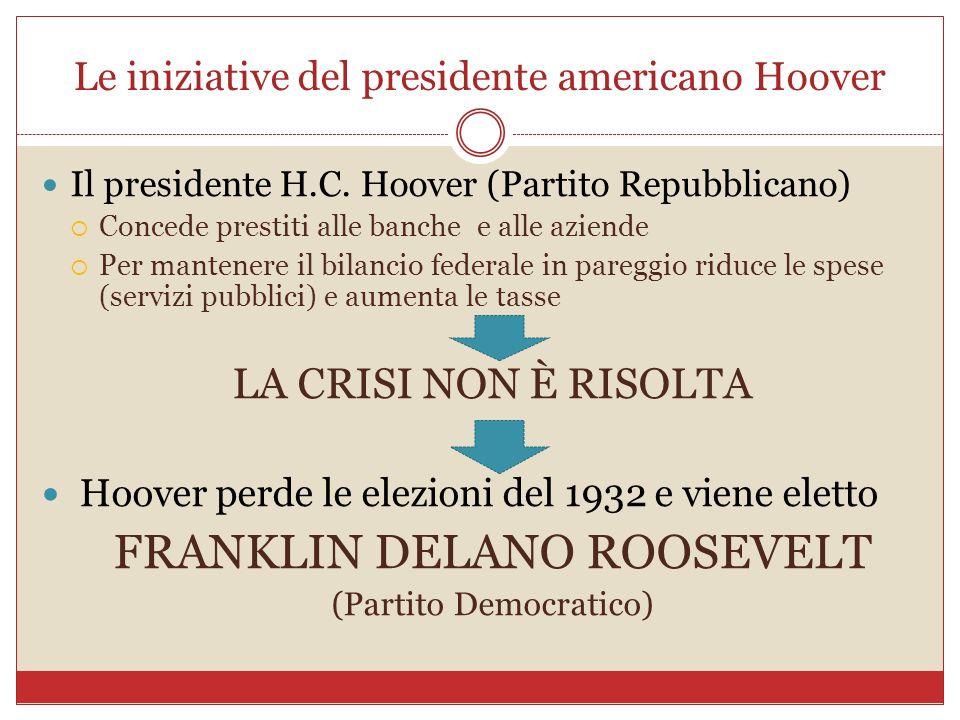 Le iniziative del presidente americano Hoover Il presidente H.C. Hoover (Partito Repubblicano) Concede prestiti alle banche e alle aziende Per mantene
