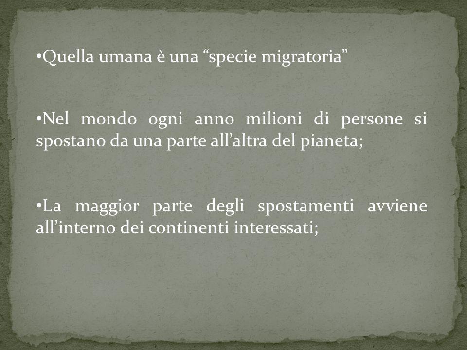 Quella umana è una specie migratoria Nel mondo ogni anno milioni di persone si spostano da una parte allaltra del pianeta; La maggior parte degli spostamenti avviene allinterno dei continenti interessati;