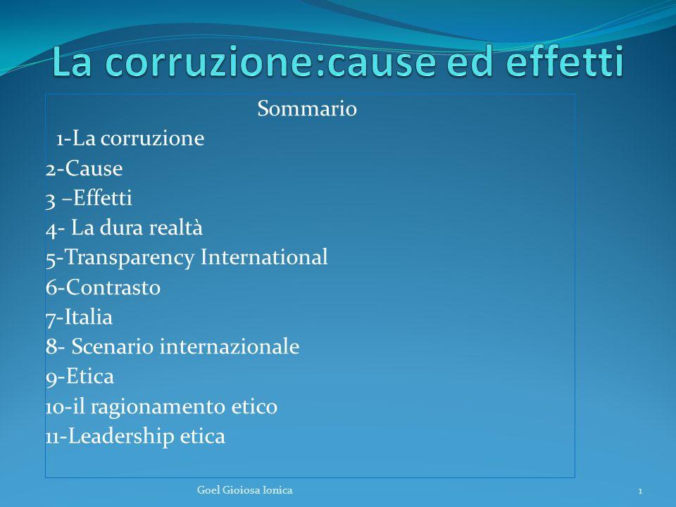 Sommario 1-La corruzione 2-Cause 3 –Effetti 4- La dura realtà 5-Transparency International 6-Contrasto 7-Italia 8- Scenario internazionale 9-Etica 10-