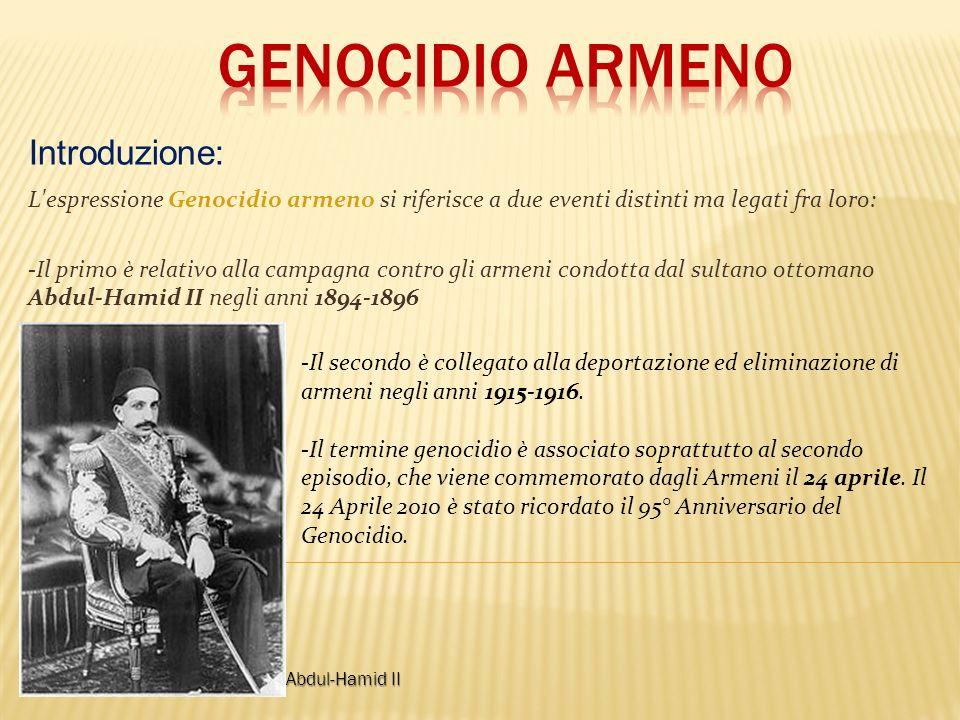 L espressione Genocidio armeno si riferisce a due eventi distinti ma legati fra loro: -Il primo è relativo alla campagna contro gli armeni condotta dal sultano ottomano Abdul-Hamid II negli anni 1894-1896 Introduzione: -Il secondo è collegato alla deportazione ed eliminazione di armeni negli anni 1915-1916.