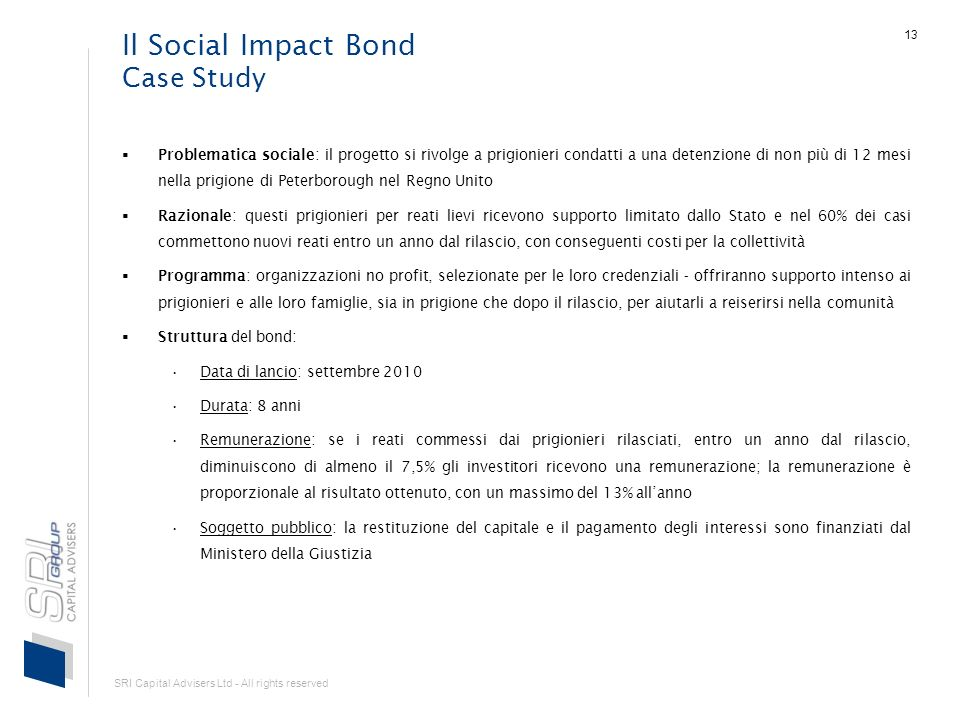 SRI Capital Advisers Ltd - All rights reserved 13 Il Social Impact Bond Case Study Problematica sociale: il progetto si rivolge a prigionieri condatti
