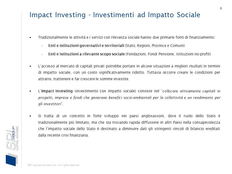 SRI Capital Advisers Ltd - All rights reserved 6 Impact Investing - Investimenti ad Impatto Sociale Tradizionalmente le attività e i servizi con rilevanza sociale hanno due primarie fonti di finanziamento: Enti e istituzioni governativi e territoriali (Stato, Regioni, Province e Comuni) Enti e istituzioni a rilevante scopo sociale (Fondazioni, Fondi Pensione, Istituzioni no-profit) Laccesso al mercato di capitali privati potrebbe portare in alcune situazioni a migliori risultati in termini di impatto sociale, con un costo significativamente ridotto.