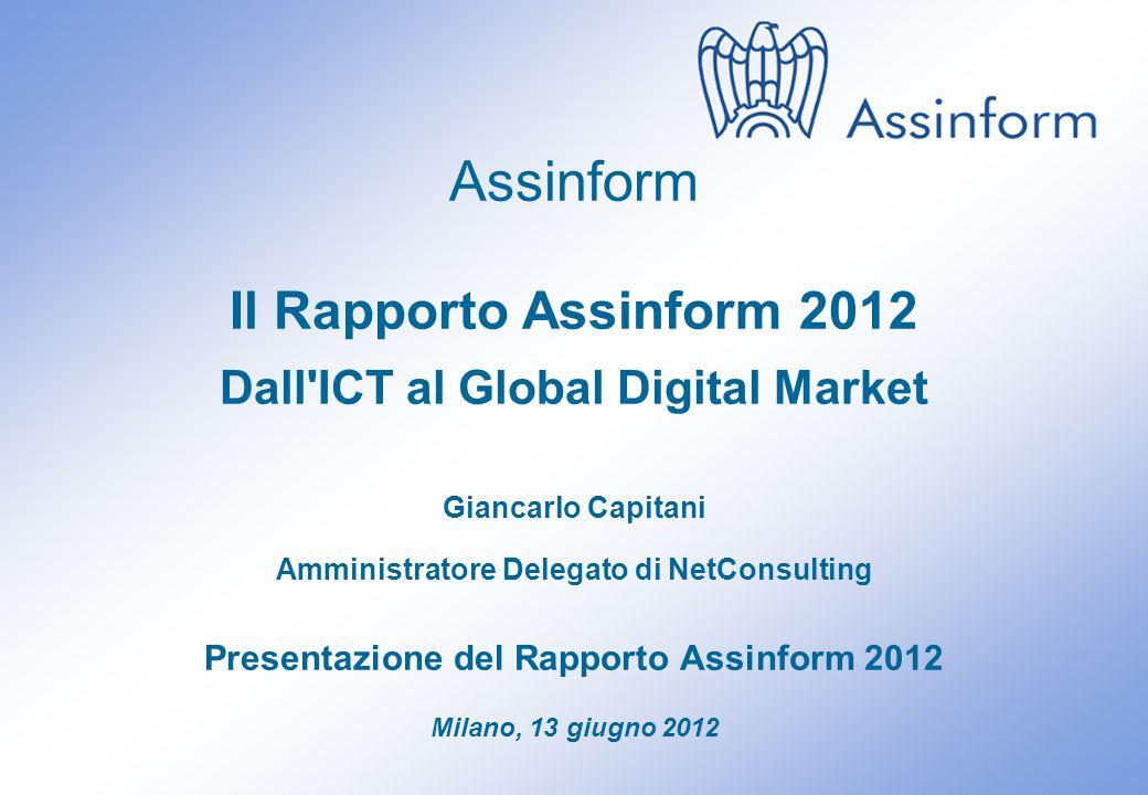 Presentazione del Rapporto Assinform 2012 Milano, 13 giugno 2012 0 Assinform Il Rapporto Assinform 2012 Dall ICT al Global Digital Market Giancarlo Capitani Amministratore Delegato di NetConsulting Presentazione del Rapporto Assinform 2012 Milano, 13 giugno 2012