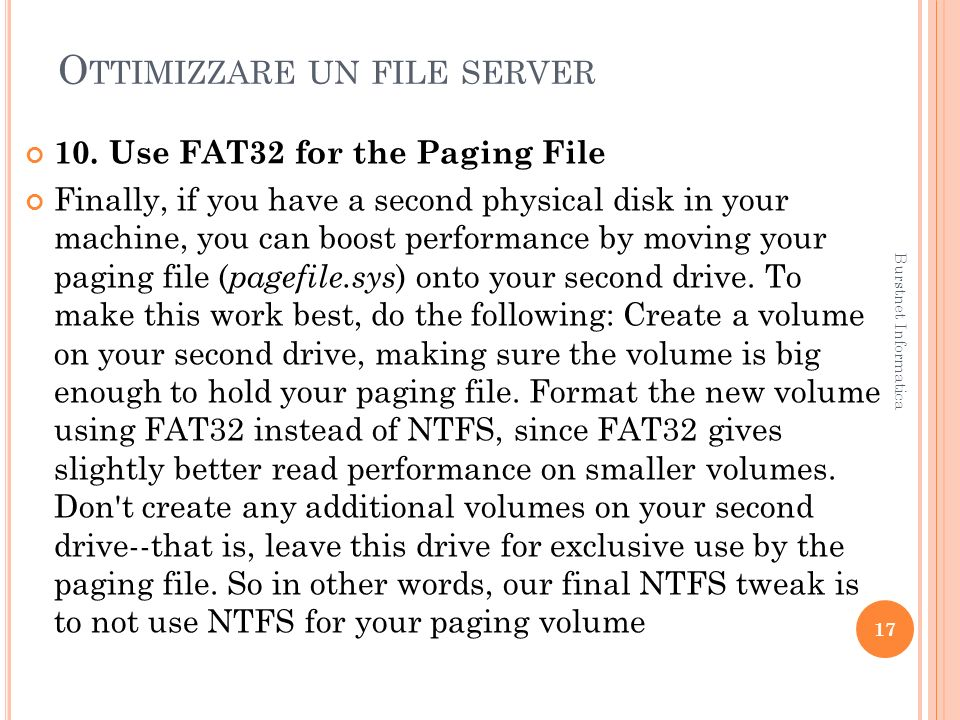O TTIMIZZARE UN FILE SERVER 10. Use FAT32 for the Paging File Finally, if you have a second physical disk in your machine, you can boost performance b