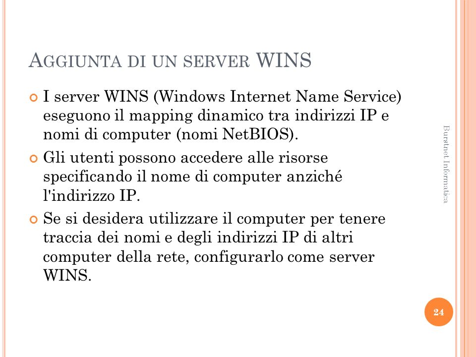 A GGIUNTA DI UN SERVER WINS I server WINS (Windows Internet Name Service) eseguono il mapping dinamico tra indirizzi IP e nomi di computer (nomi NetBI