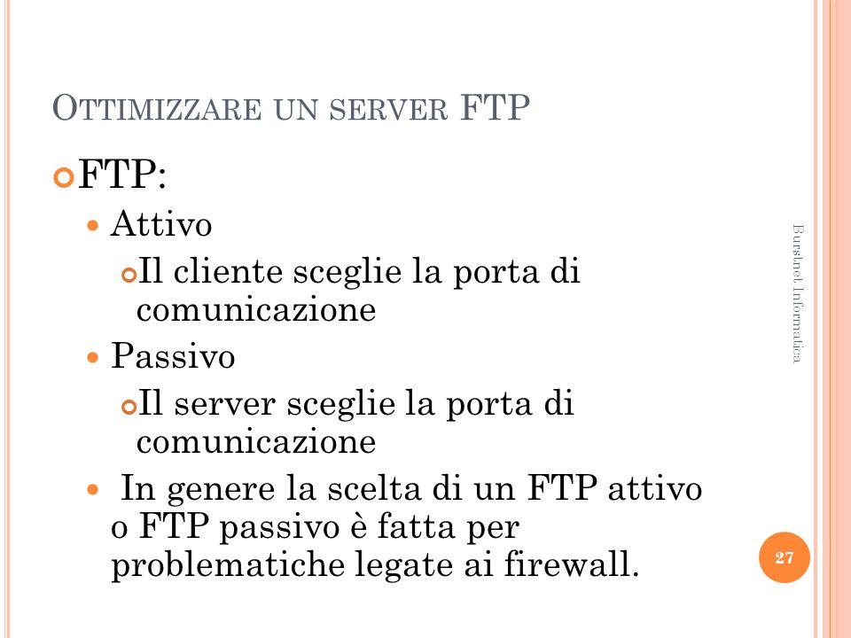 O TTIMIZZARE UN SERVER FTP FTP: Attivo Il cliente sceglie la porta di comunicazione Passivo Il server sceglie la porta di comunicazione In genere la scelta di un FTP attivo o FTP passivo è fatta per problematiche legate ai firewall.