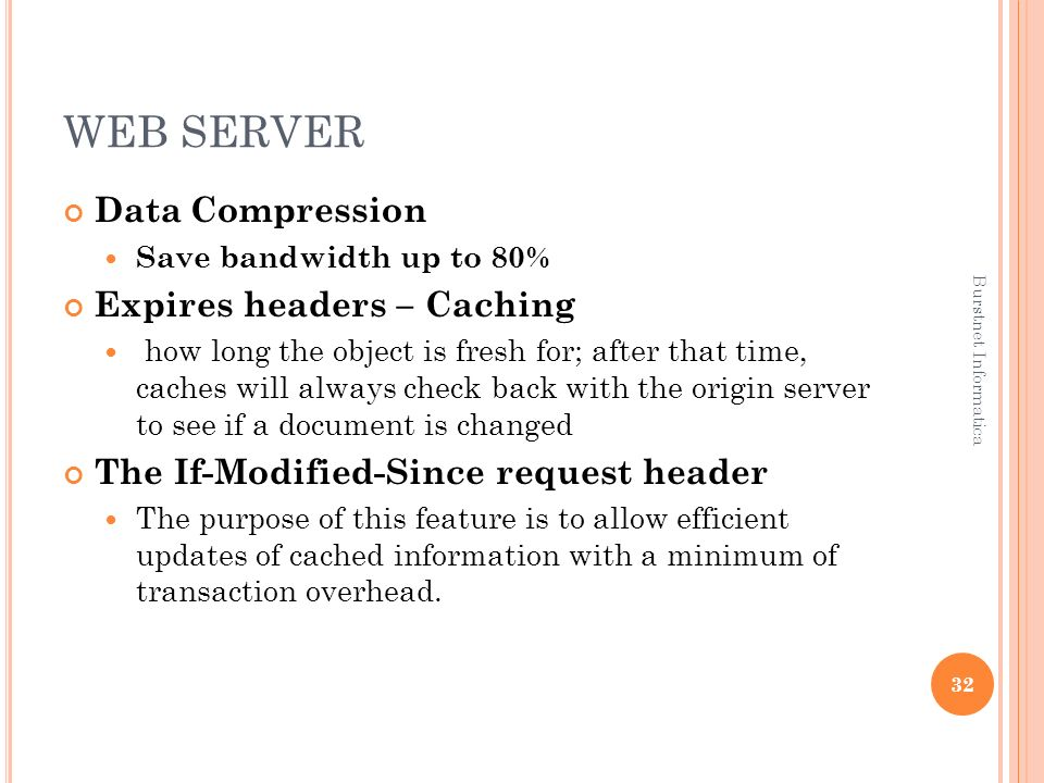 WEB SERVER Data Compression Save bandwidth up to 80% Expires headers – Caching how long the object is fresh for; after that time, caches will always c