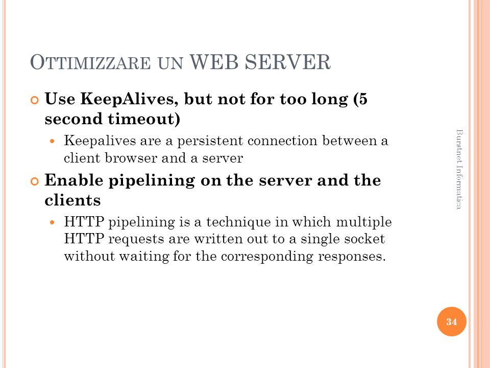 O TTIMIZZARE UN WEB SERVER Use KeepAlives, but not for too long (5 second timeout) Keepalives are a persistent connection between a client browser and