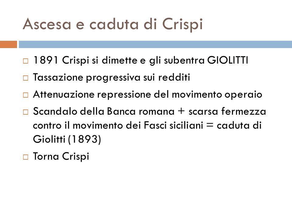 Ascesa e caduta di Crispi 1891 Crispi si dimette e gli subentra GIOLITTI Tassazione progressiva sui redditi Attenuazione repressione del movimento ope