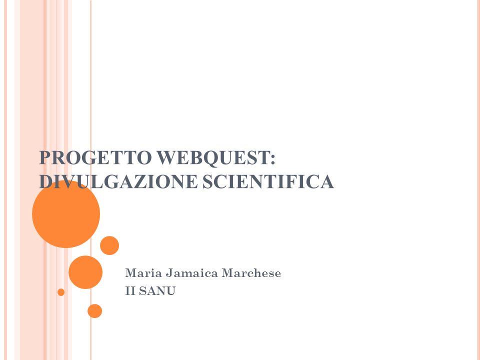 PROGETTO WEBQUEST: DIVULGAZIONE SCIENTIFICA Maria Jamaica Marchese II SANU