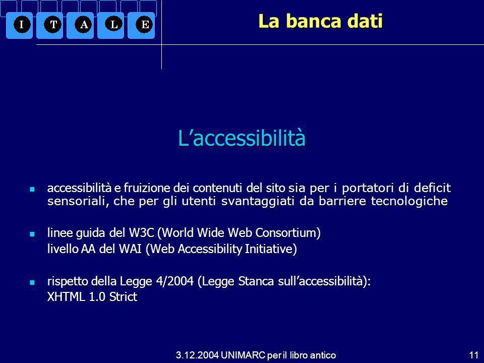 3.12.2004 UNIMARC per il libro antico11 La banca dati Laccessibilità accessibilità e fruizione dei contenuti del sito sia per i portatori di deficit sensoriali, che per gli utenti svantaggiati da barriere tecnologiche accessibilità e fruizione dei contenuti del sito sia per i portatori di deficit sensoriali, che per gli utenti svantaggiati da barriere tecnologiche linee guida del W3C (World Wide Web Consortium) linee guida del W3C (World Wide Web Consortium) livello AA del WAI (Web Accessibility Initiative) rispetto della Legge 4/2004 (Legge Stanca sullaccessibilità): rispetto della Legge 4/2004 (Legge Stanca sullaccessibilità): XHTML 1.0 Strict