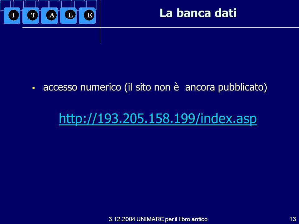 3.12.2004 UNIMARC per il libro antico13 La banca dati accesso numerico (il sito non è ancora pubblicato) accesso numerico (il sito non è ancora pubblicato) http://193.205.158.199/index.asp http://193.205.158.199/index.asphttp://193.205.158.199/index.asp