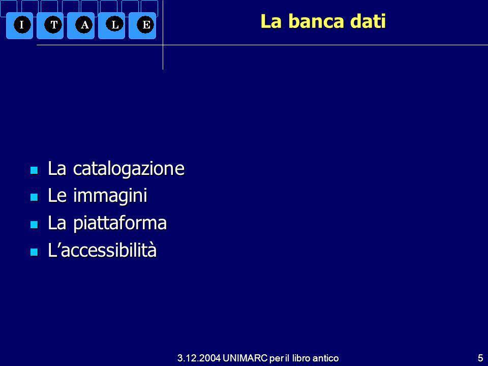 3.12.2004 UNIMARC per il libro antico5 La banca dati La catalogazione La catalogazione Le immagini Le immagini La piattaforma La piattaforma Laccessibilità Laccessibilità