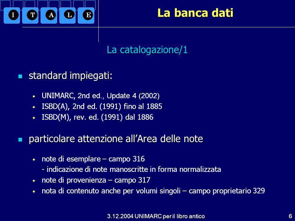 3.12.2004 UNIMARC per il libro antico6 La banca dati La catalogazione/1 standard impiegati: standard impiegati: UNIMARC, 2nd ed., Update 4 (2002) ISBD(A), 2nd ed.