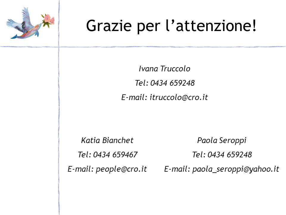 Grazie per lattenzione! Katia Bianchet Tel: 0434 659467 E-mail: people@cro.it Ivana Truccolo Tel: 0434 659248 E-mail: itruccolo@cro.it Paola Seroppi T