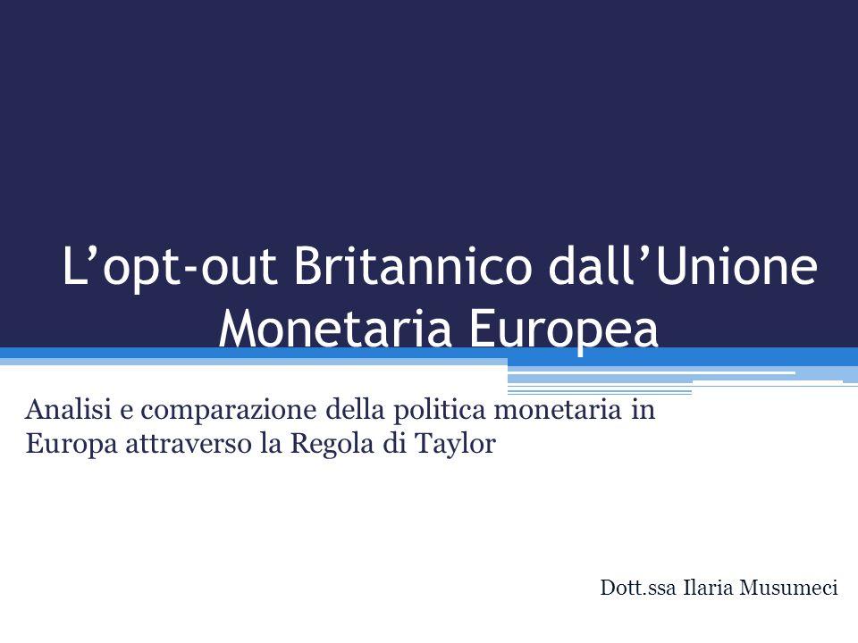 Lopt-out Britannico dallUnione Monetaria Europea Analisi e comparazione della politica monetaria in Europa attraverso la Regola di Taylor Dott.ssa Ila