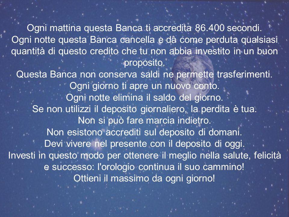 BUONA GIORNATA Immagina che esista una Banca che ogni mattina accredita la somma di Euro 86.400,00 sul tuo conto.