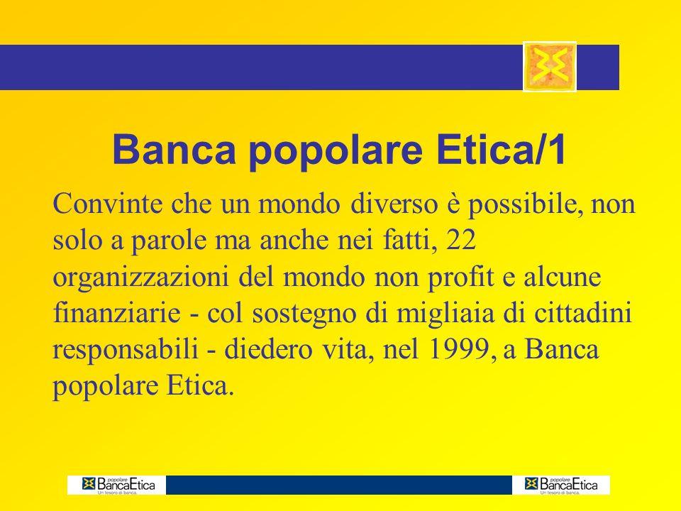 Banca popolare Etica/1 Convinte che un mondo diverso è possibile, non solo a parole ma anche nei fatti, 22 organizzazioni del mondo non profit e alcune finanziarie - col sostegno di migliaia di cittadini responsabili - diedero vita, nel 1999, a Banca popolare Etica.