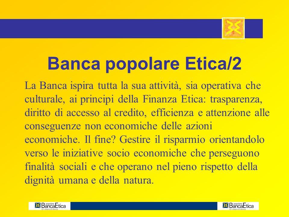 Banca popolare Etica/2 La Banca ispira tutta la sua attività, sia operativa che culturale, ai principi della Finanza Etica: trasparenza, diritto di accesso al credito, efficienza e attenzione alle conseguenze non economiche delle azioni economiche.