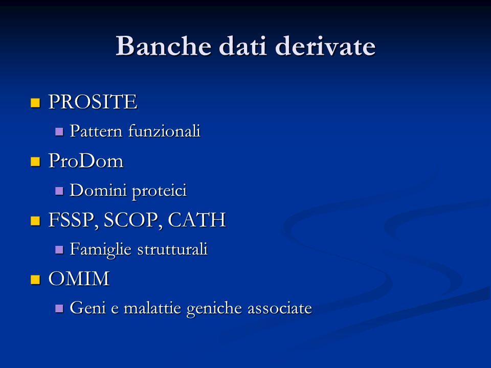 Banche dati derivate PROSITE PROSITE Pattern funzionali Pattern funzionali ProDom ProDom Domini proteici Domini proteici FSSP, SCOP, CATH FSSP, SCOP,